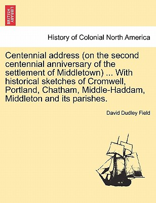 Centennial Address (on the Second Centennial Anniversary of the Settlement of Middletown) ... with Historical Sketches of Cromwell, Portland, Chatham, Middle-Haddam, Middleton and Its Parishes. - Field, David Dudley