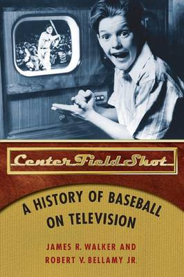 Center Field Shot: A History of Baseball on Television - Walker, James R, and Bellamy, Robert V