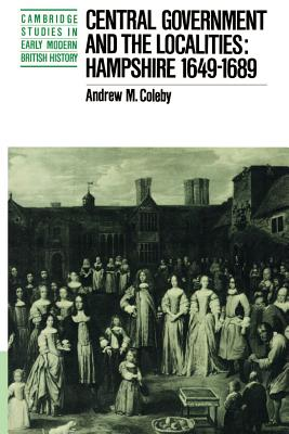 Central Government and the Localities: Hampshire 1649-1689 - Coleby, Andrew M