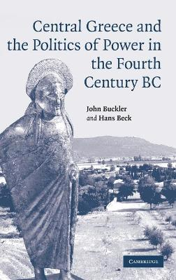 Central Greece and the Politics of Power in the Fourth Century BC - Buckler, John, and Beck, Hans