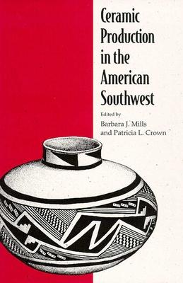 Ceramic Production in the American Southwest - Mills, Barbara J (Editor)