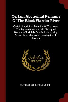 Certain Aboriginal Remains of the Black Warrior River: Certain Aboriginal Remains of the Lower Tombigbee River. Certain Aboriginal Remains of Mobile Bay and Mississippi Sound. Miscellaneous Investigation in Florida - Moore, Clarence Bloomfield
