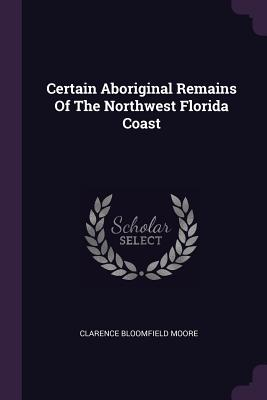 Certain Aboriginal Remains of the Northwest Florida Coast - Moore, Clarence Bloomfield