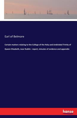 Certain matters relating to the College of the Holy and Undivided Trinity of Queen Elizabeth, near Dublin: report, minutes of evidence and appendix - Belmore, Earl of