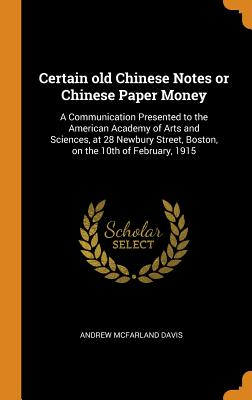 Certain Old Chinese Notes or Chinese Paper Money: A Communication Presented to the American Academy of Arts and Sciences, at 28 Newbury Street, Boston, on the 10th of February, 1915 - Davis, Andrew McFarland