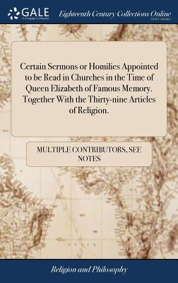 Certain Sermons or Homilies Appointed to Be Read in Churches in the Time of Queen Elizabeth of Famous Memory. Together with the Thirty-Nine Articles of Religion. - Multiple Contributors
