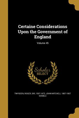 Certaine Considerations Upon the Government of England; Volume 45 - Twysden, Roger Sir (Creator), and Kemble, John Mitchell 1807-1857