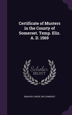 Certificate of Musters in the County of Somerset. Temp. Eliz. A. D. 1569 - Green, Emanuel, and Somerset, Eng