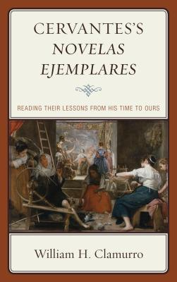 Cervantes's Novelas ejemplares: Reading their Lessons from His Time to Ours - Clamurro, William H.