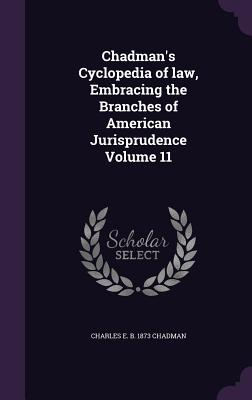 Chadman's Cyclopedia of Law, Embracing the Branches of American Jurisprudence Volume 11 - Chadman, Charles E B 1873