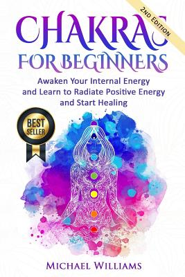 Chakras: Chakras for Beginners - Awaken Your Internal Energy and Learn to Radiate Positive Energy and Start Healing - Williams, Michael