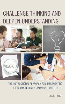 Challenge Thinking and Deepen Understanding: The Instructional Approach for Implementing the Common Core Standards, Grades 3-12 - Fisher, Lisa A