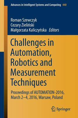 Challenges in Automation, Robotics and Measurement Techniques: Proceedings of Automation-2016, March 2-4, 2016, Warsaw, Poland - Szewczyk, Roman (Editor)