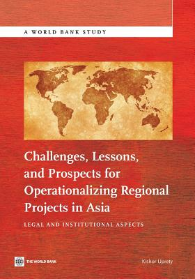 Challenges, Lessons, and Prospects for Operationalizing Regional Projects in Asia: Legal and Institutional Aspects - Uprety, Kishor