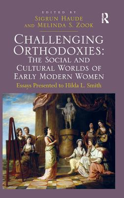 Challenging Orthodoxies: The Social and Cultural Worlds of Early Modern Women: Essays Presented to Hilda L. Smith - Zook, Melinda S., and Haude, Sigrun (Editor)