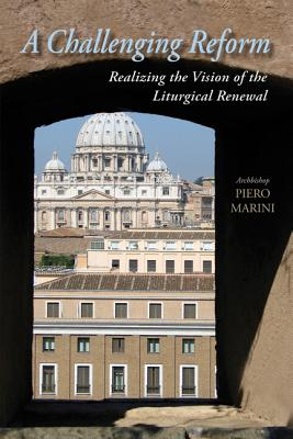 Challenging Reform: Realizing the Vision of the Liturgical Renewal, 1963-1975 - Marini, Piero
