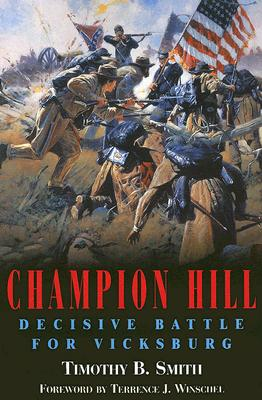 Champion Hill: Decisive Battle for Vicksburg - Smith, Timothy B, and Winschel, Terrence J (Foreword by)
