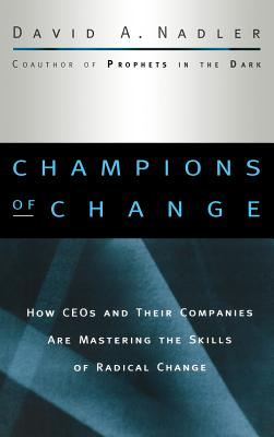 Champions of Change: How CEOs and Their Companies are Mastering the Skills of Radical Change - Nadler, David A.