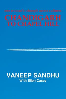Chandigarh to Chapel Hill: One Woman's Triumph Across Cultures - Sandhu, Vaneep