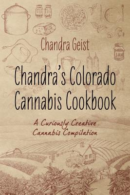 Chandra's Colorado Cannabis Cookbook: A Curiously Creative Cannabis Compliation - Geist, Chandra