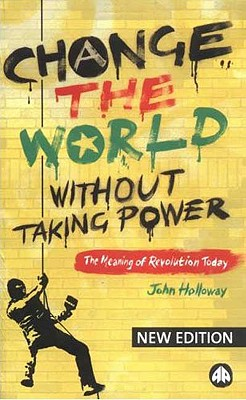 Change the World Without Taking Power: The Meaning of Revolution Today - Holloway, John