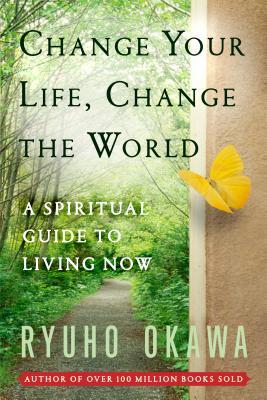 Change Your Life Change the World: A Spiritual Guide to Living Now - Okawa, Ryuho