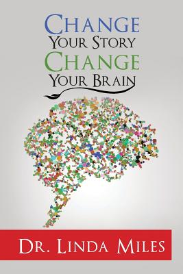 Change Your Story: Change Your Brain - Miles, Dr Linda
