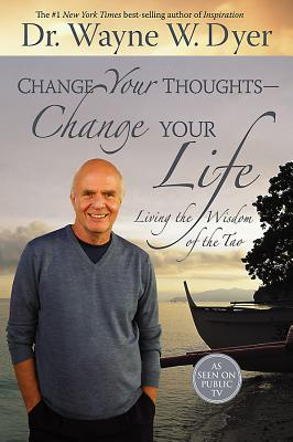 Change Your Thoughts - Change Your Life: Living the Wisdom of the Tao - Dyer, Wayne W, Dr.