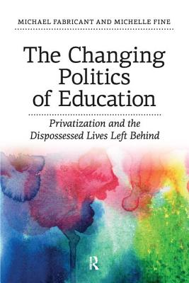 Changing Politics of Education: Privitization and the Dispossessed Lives Left Behind - Fabricant, Michael, Dr., and Fine, Michelle