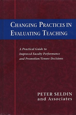 Changing Practices in Evaluating Teaching: A Practical Guide to Improved Faculty Performance and Promotion/Tenure Decisions - Seldin, Peter, and Hutchings, Pat (Foreword by)