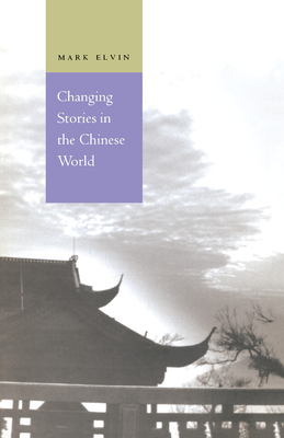Changing Stories in the Chinese World - Elvin, Mark, Professor