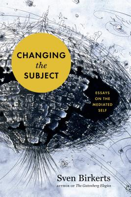 Changing the Subject: Art and Attention in the Internet Age - Birkerts, Sven