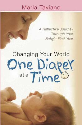 Changing Your World One Diaper at a Time: A Reflective Journey Through Your Baby's First Year - Taviano, Marla
