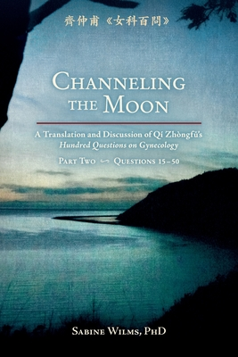 Channeling the Moon: A Translation and Discussion of Qi Zhongfu's Hundred Questions on Gynecology, Part Two - Wilms, Sabine, and Sharon, Weizenbaum (Contributions by), and Linda, Schwarz (Photographer)