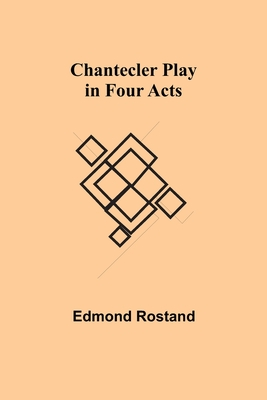 Chantecler Play in Four Acts - Rostand, Edmond