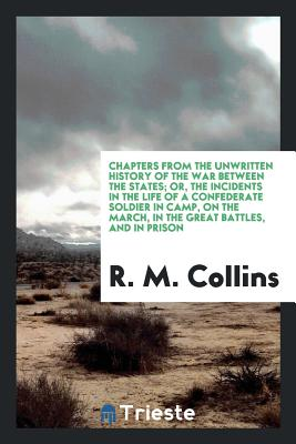 Chapters from the Unwritten History of the War Between the States; Or, the Incidents in the Life of a Confederate Soldier in Camp, on the March, in the Great Battles, and in Prison - Collins, R M