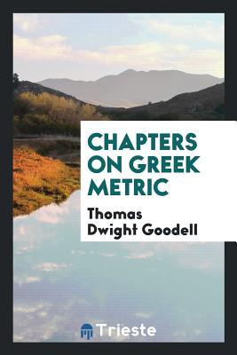 Chapters on Greek Metric - Goodell, Thomas Dwight