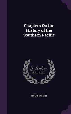Chapters on the History of the Southern Pacific - Daggett, Stuart