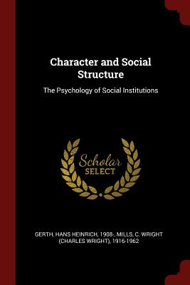 Character and Social Structure: The Psychology of Social Institutions - Gerth, Hans Heinrich, and Mills, C Wright 1916-1962