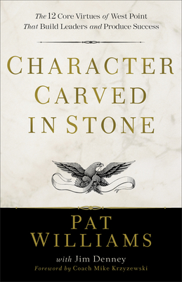 Character Carved in Stone: The 12 Core Virtues of West Point That Build Leaders and Produce Success - Williams, Pat, and Denney, Jim, and Krzyzewski, Mike (Foreword by)