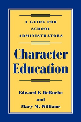 Character Education: A Guide for School Administrators - Deroche, Edward F, Dr., and Williams, Mary M, Dr.