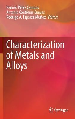 Characterization of Metals and Alloys 2017 - Perez Campos, Ramiro (Editor), and Contreras Cuevas, Antonio (Editor), and Esparza Munoz, Rodrigo (Editor)