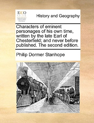 Characters of Eminent Personages of His Own Time, Written by the Late Earl of Chesterfield; And Never Before Published. the Second Edition. - Stanhope, Philip Dormer