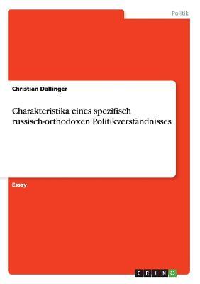 Charakteristika Eines Spezifisch Russisch-Orthodoxen Politikverstandnisses - Dallinger, Christian