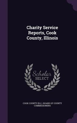 Charity Service Reports, Cook County, Illinois - Cook County (Ill ) Board of County Comm (Creator)
