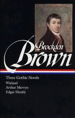 Charles Brockden Brown: Three Gothic Novels (Loa #103): Wieland / Arthur Mervyn / Edgar Huntly - Brown, Charles Brockden, and Krause, Sydney J (Editor)