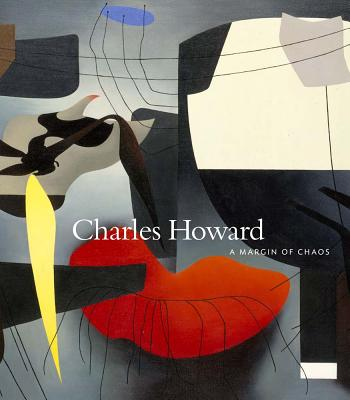 Charles Howard: A Margin of Chaos - Howard, Charles, and Rinder, Lawrence (Foreword by), and Diquinzio, Apsara (Text by)