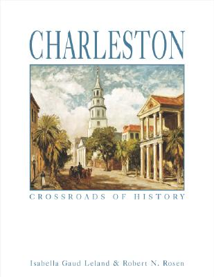 Charleston: Crossroads of History - Leland, Isabella G, and Rosen, Robert N