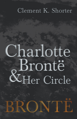 Charlotte Brontë and Her Circle - Shorter, Clement K