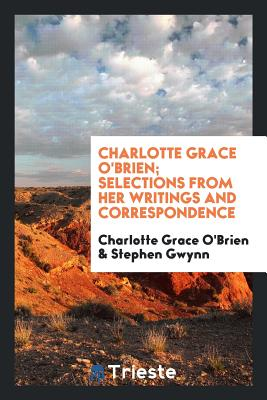 Charlotte Grace O'Brien; Selections from Her Writings and Correspondence - O'Brien, Charlotte Grace, and Gwynn, Stephen